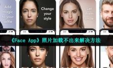 faceapp一直图片制作中怎么回事-照片加载不出来解决方法介绍